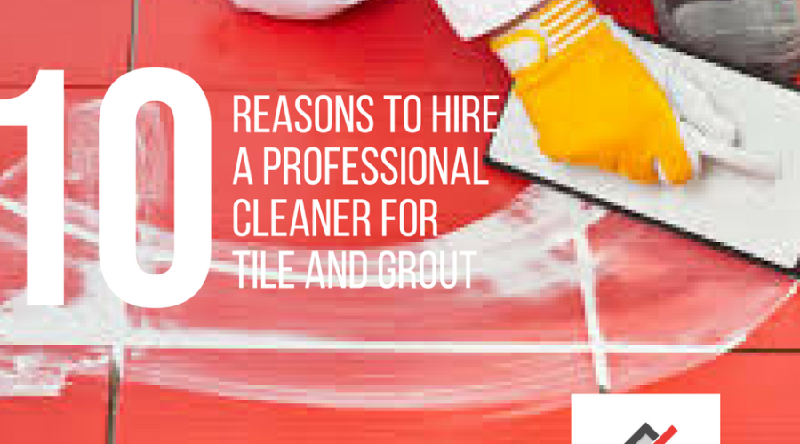 10 Reasons to Hire a Professional Cleaner for Tile and Grout